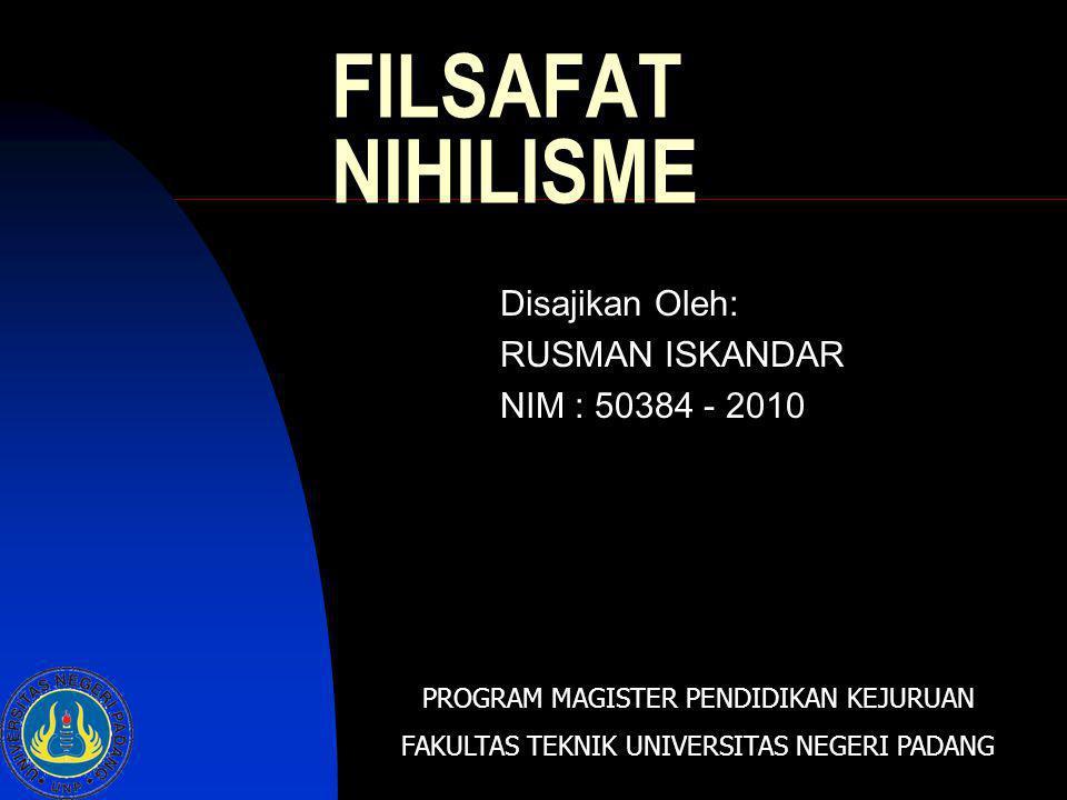 FILSAFAT NIHILISME Disajikan Oleh: RUSMAN ISKANDAR NIM : 50384 - 2010 PROGRAM MAGISTER PENDIDIKAN KEJURUAN FAKULTAS TEKNIK UNIVERSITAS NEGERI PADANG