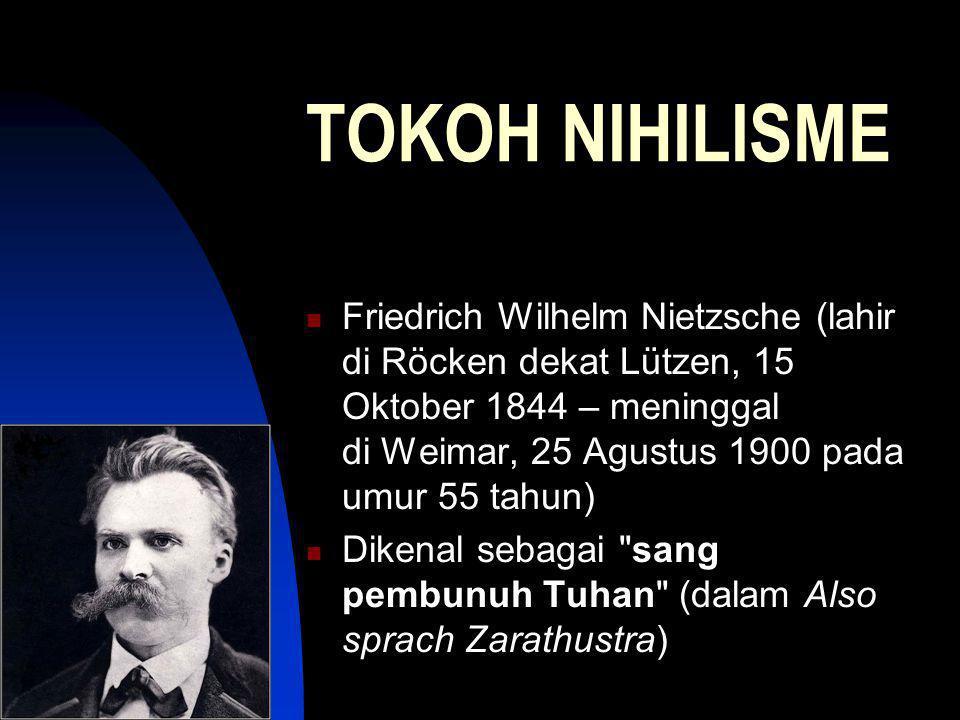 TOKOH NIHILISME Friedrich Wilhelm Nietzsche (lahir di Röcken dekat Lützen, 15 Oktober 1844 – meninggal di Weimar, 25 Agustus 1900 pada umur 55 tahun) Dikenal sebagai sang pembunuh Tuhan (dalam Also sprach Zarathustra)
