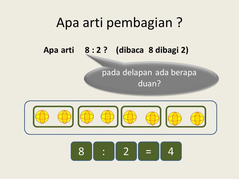 Apa arti pembagian ? Apa arti 8 : 2 ? (dibaca 8 dibagi 2) pada delapan ada berapa duan? 8:2=4