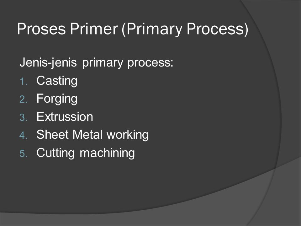 Proses Primer (Primary Process) Jenis-jenis primary process: 1. Casting 2. Forging 3. Extrussion 4. Sheet Metal working 5. Cutting machining