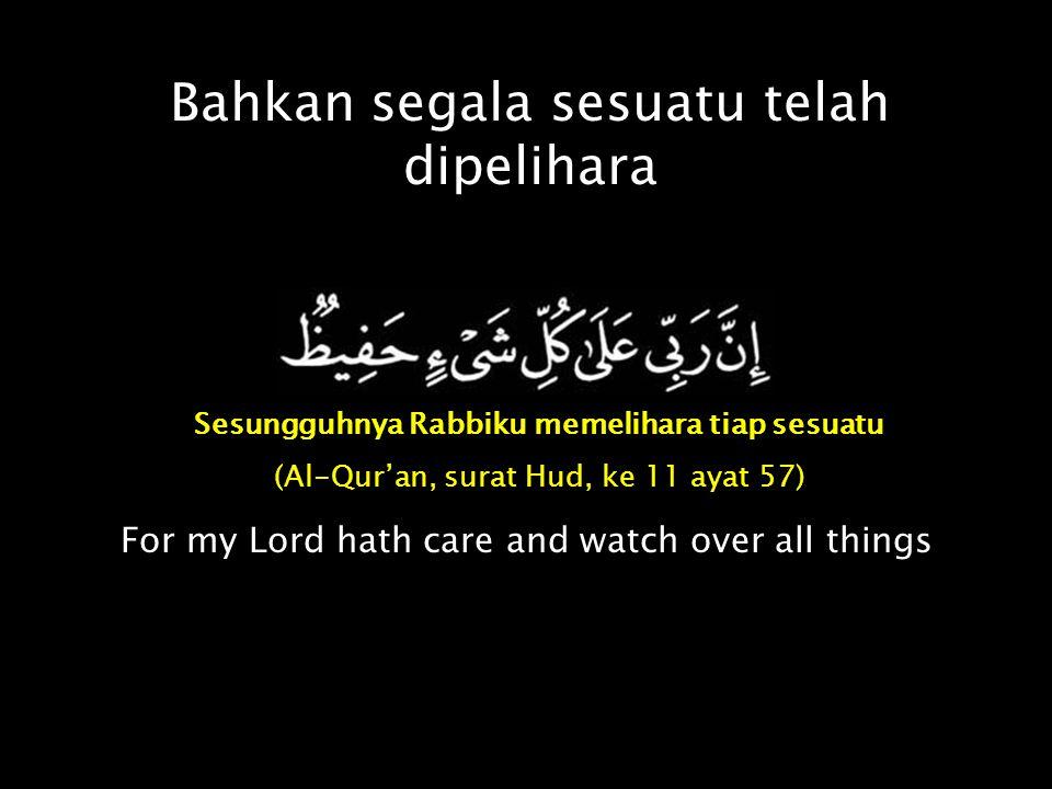 Bahkan segala sesuatu telah dipelihara Sesungguhnya Rabbiku memelihara tiap sesuatu (Al-Qur'an, surat Hud, ke 11 ayat 57) For my Lord hath care and wa