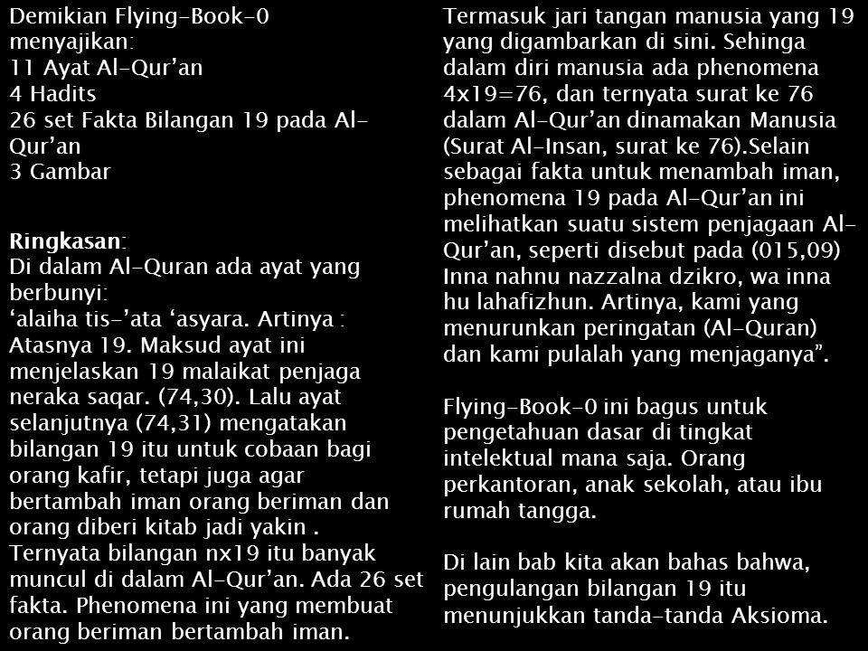 Demikian Flying-Book-0 menyajikan: 11 Ayat Al-Qur'an 4 Hadits 26 set Fakta Bilangan 19 pada Al- Qur'an 3 Gambar Ringkasan: Di dalam Al-Quran ada ayat
