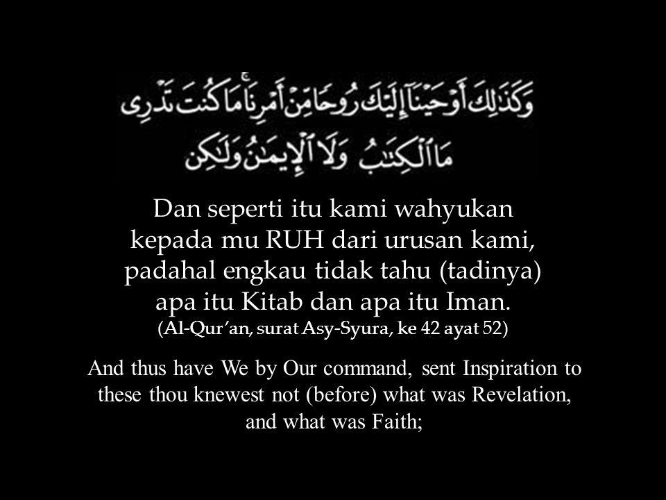 Dan seperti itu kami wahyukan kepada mu RUH dari urusan kami, padahal engkau tidak tahu (tadinya) apa itu Kitab dan apa itu Iman. (Al-Qur'an, surat As
