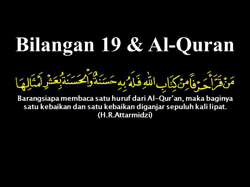 Bilangan 19 & Al-Quran Barangsiapa membaca satu huruf dari Al-Qur'an, maka baginya satu kebaikan dan satu kebaikan diganjar sepuluh kali lipat. (H.R.A