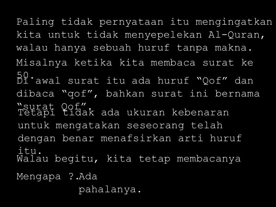 Paling tidak pernyataan itu mengingatkan kita untuk tidak menyepelekan Al-Quran, walau hanya sebuah huruf tanpa makna. Misalnya ketika kita membaca su