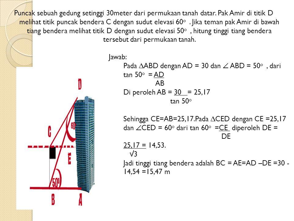 Puncak sebuah gedung setinggi 30meter dari permukaan tanah datar. Pak Amir di titik D melihat titik puncak bendera C dengan sudut elevasi 60 o. Jika t