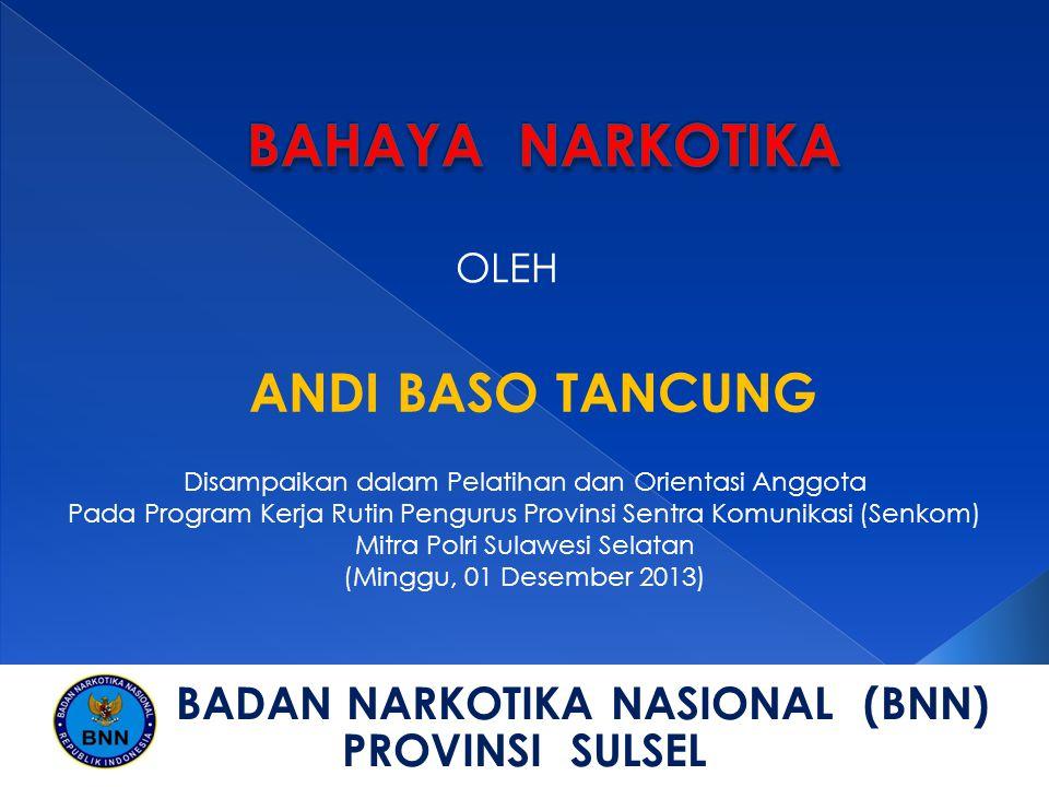 OLEH ANDI BASO TANCUNG Disampaikan dalam Pelatihan dan Orientasi Anggota Pada Program Kerja Rutin Pengurus Provinsi Sentra Komunikasi (Senkom) Mitra Polri Sulawesi Selatan (Minggu, 01 Desember 2013) BADAN NARKOTIKA NASIONAL (BNN) PROVINSI SULSEL