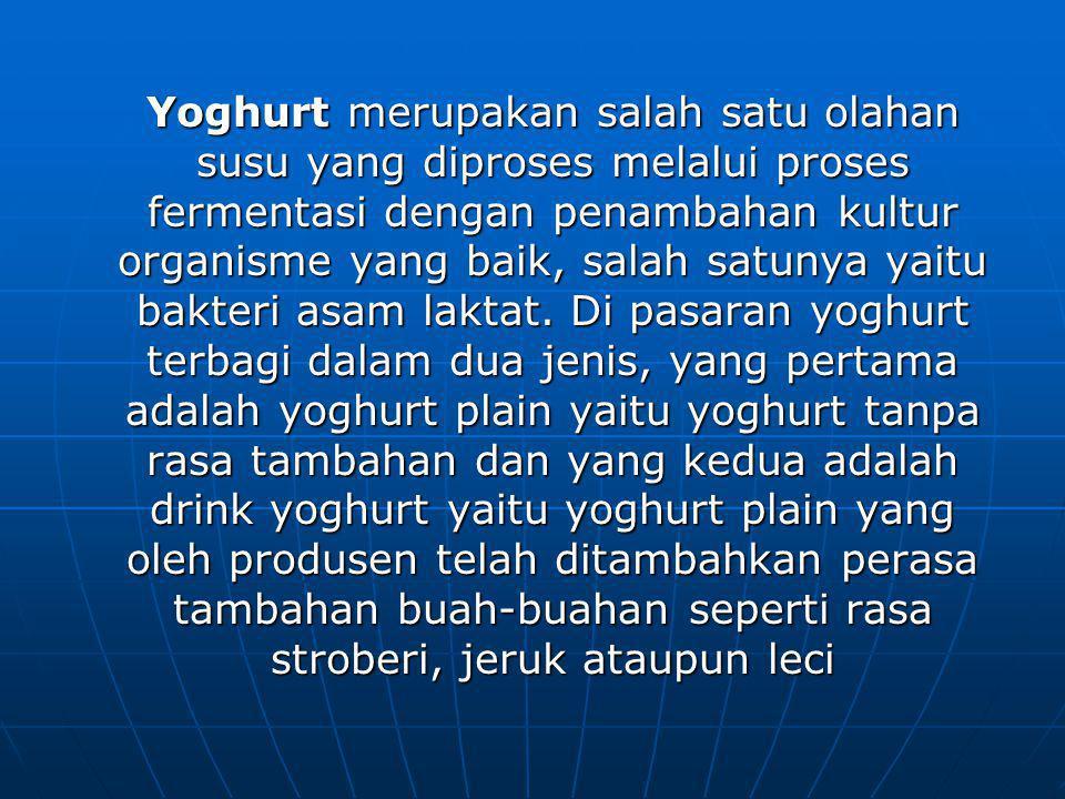 Yoghurt merupakan salah satu olahan susu yang diproses melalui proses fermentasi dengan penambahan kultur organisme yang baik, salah satunya yaitu bakteri asam laktat.