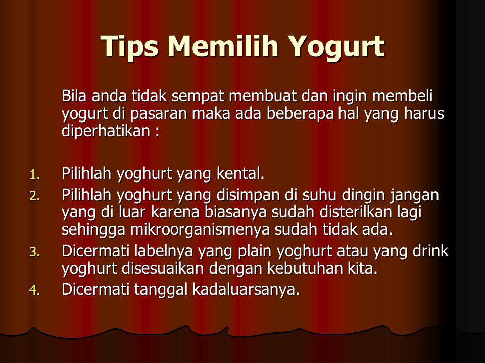 Tips Memilih Yogurt Bila anda tidak sempat membuat dan ingin membeli yogurt di pasaran maka ada beberapa hal yang harus diperhatikan : 1.