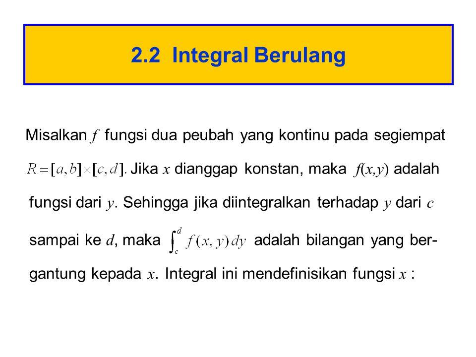 2.2 Integral Berulang Misalkan f fungsi dua peubah yang kontinu pada segiempat Jika x dianggap konstan, maka f(x,y) adalah fungsi dari y.Sehingga jika diintegralkan terhadap y dari c sampai ke d, makaadalah bilangan yang ber- gantung kepada x.