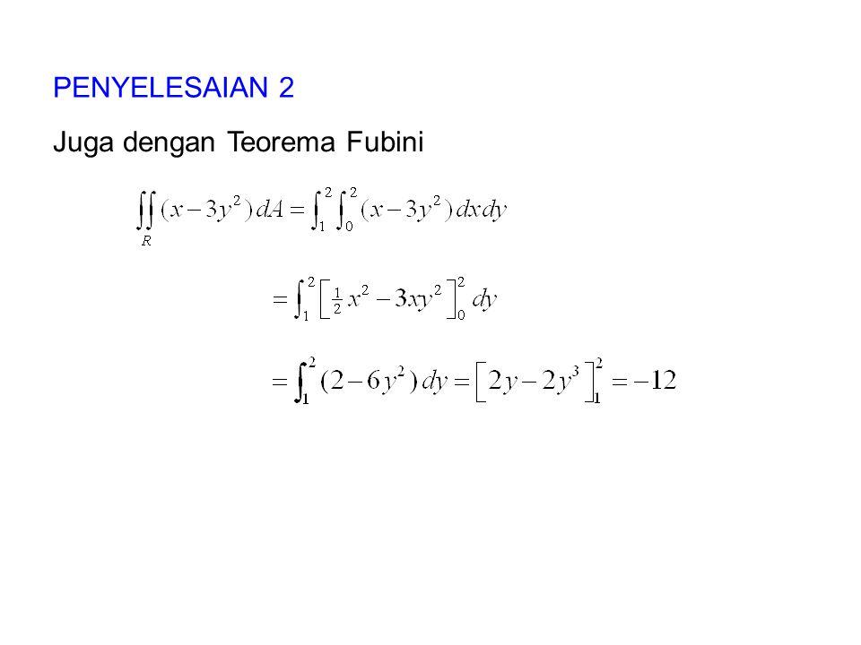 PENYELESAIAN 2 Juga dengan Teorema Fubini