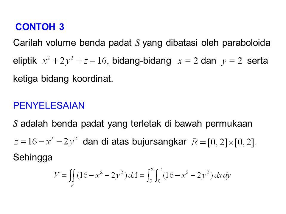 CONTOH 3 Carilah volume benda padat S yang dibatasi oleh paraboloida eliptikbidang-bidang x = 2 dan y = 2 serta ketiga bidang koordinat. PENYELESAIAN