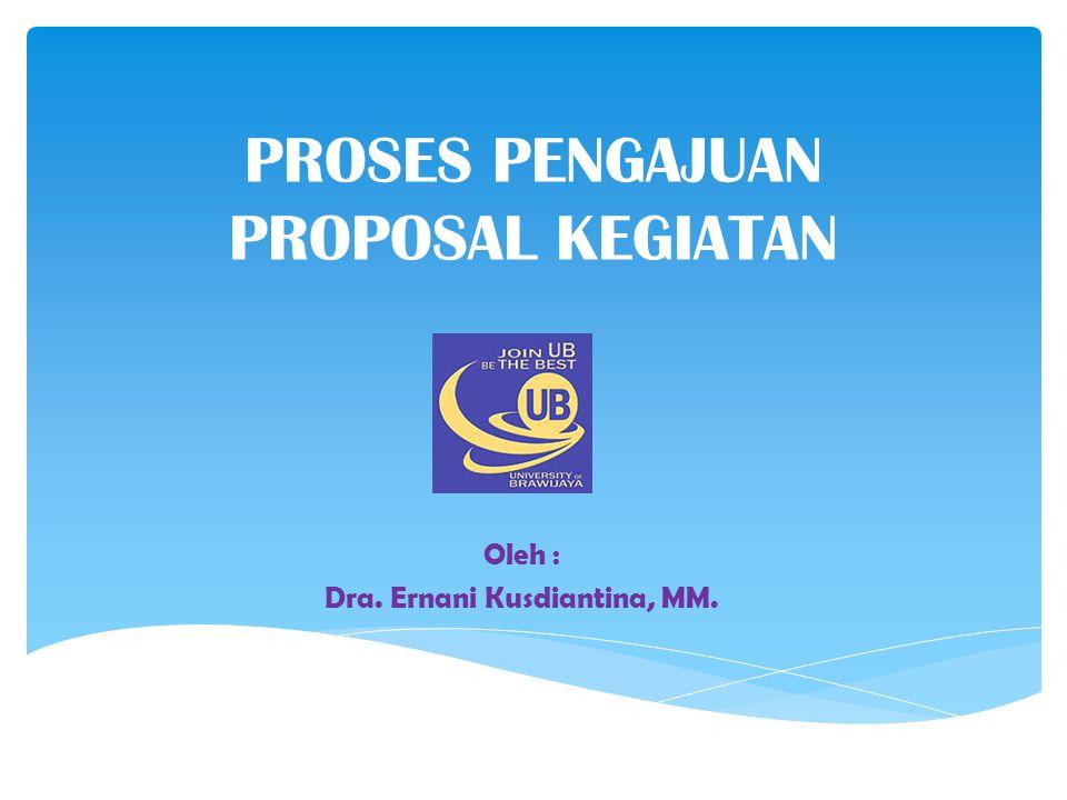 PROSES PENGAJUAN PROPOSAL KEGIATAN Oleh : Dra. Ernani Kusdiantina, MM.