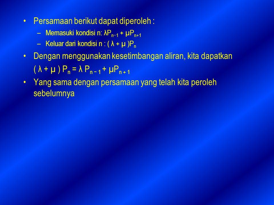 Persamaan berikut dapat diperoleh : –Memasuki kondisi n: λP n−1 + µP n+1 –Keluar dari kondisi n : ( λ + µ )P n Dengan menggunakan kesetimbangan aliran, kita dapatkan ( λ + µ ) P n = λ P n − 1 + µP n + 1 Yang sama dengan persamaan yang telah kita peroleh sebelumnya