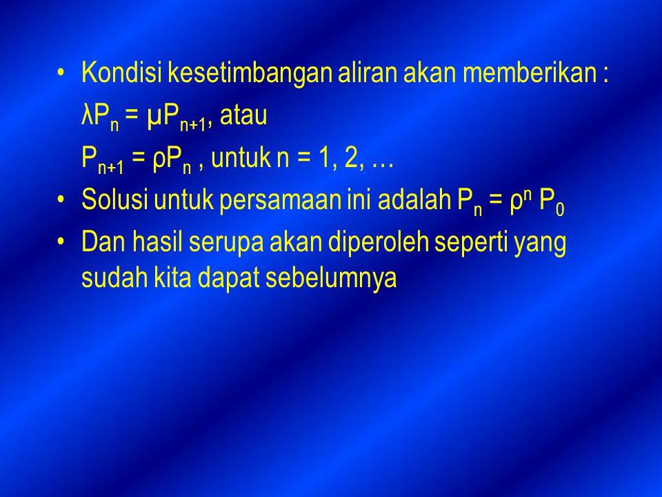 Kondisi kesetimbangan aliran akan memberikan : λP n = µP n+1, atau P n+1 = ρP n, untuk n = 1, 2, … Solusi untuk persamaan ini adalah P n = ρ n P 0 Dan hasil serupa akan diperoleh seperti yang sudah kita dapat sebelumnya