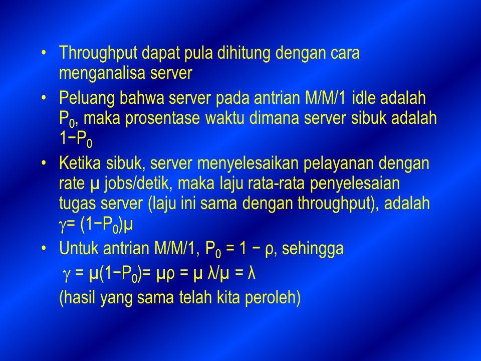 Throughput dapat pula dihitung dengan cara menganalisa server Peluang bahwa server pada antrian M/M/1 idle adalah P 0, maka prosentase waktu dimana server sibuk adalah 1−P 0 Ketika sibuk, server menyelesaikan pelayanan dengan rate µ jobs/detik, maka laju rata-rata penyelesaian tugas server (laju ini sama dengan throughput), adalah  = (1−P 0 )µ Untuk antrian M/M/1, P 0 = 1 − ρ, sehingga  = µ(1−P 0 )= µρ = µ λ/µ = λ (hasil yang sama telah kita peroleh)