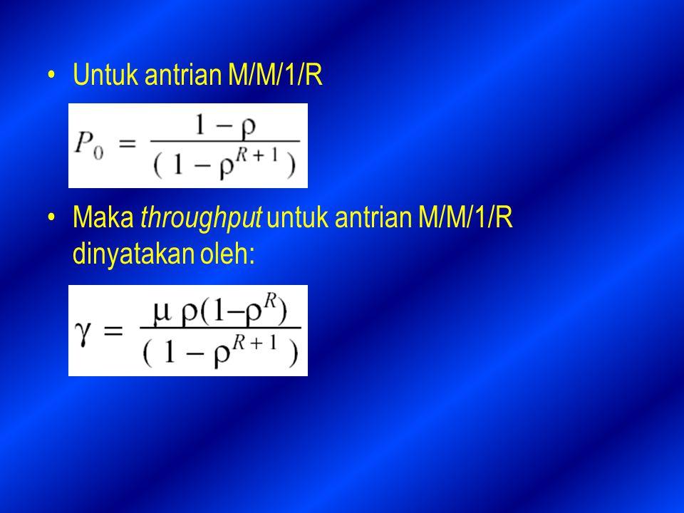 Untuk antrian M/M/1/R Maka throughput untuk antrian M/M/1/R dinyatakan oleh: