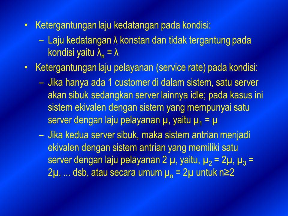 Ketergantungan laju kedatangan pada kondisi: –Laju kedatangan λ konstan dan tidak tergantung pada kondisi yaitu λ n = λ Ketergantungan laju pelayanan (service rate) pada kondisi: –Jika hanya ada 1 customer di dalam sistem, satu server akan sibuk sedangkan server lainnya idle; pada kasus ini sistem ekivalen dengan sistem yang mempunyai satu server dengan laju pelayanan µ, yaitu µ 1 = µ –Jika kedua server sibuk, maka sistem antrian menjadi ekivalen dengan sistem antrian yang memiliki satu server dengan laju pelayanan 2 µ, yaitu, µ 2 = 2µ, µ 3 = 2µ,...