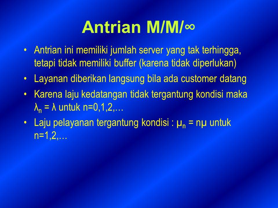 Antrian M/M/∞ Antrian ini memiliki jumlah server yang tak terhingga, tetapi tidak memiliki buffer (karena tidak diperlukan) Layanan diberikan langsung bila ada customer datang Karena laju kedatangan tidak tergantung kondisi maka λ n = λ untuk n=0,1,2,… Laju pelayanan tergantung kondisi : µ n = nµ untuk n=1,2,…
