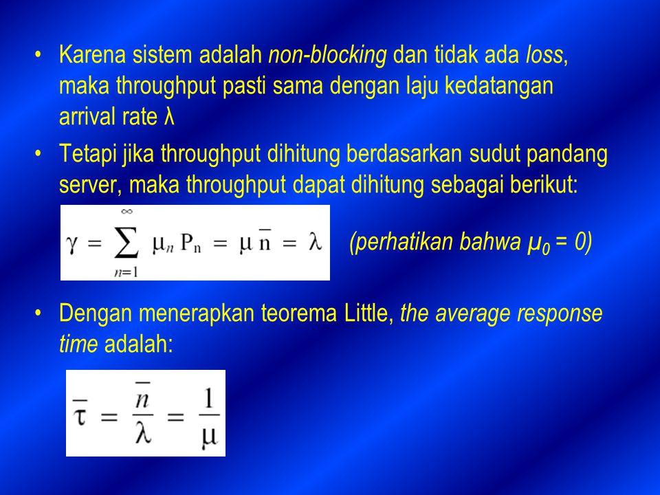 Karena sistem adalah non-blocking dan tidak ada loss, maka throughput pasti sama dengan laju kedatangan arrival rate λ Tetapi jika throughput dihitung berdasarkan sudut pandang server, maka throughput dapat dihitung sebagai berikut: Dengan menerapkan teorema Little, the average response time adalah: (perhatikan bahwa µ 0 = 0)
