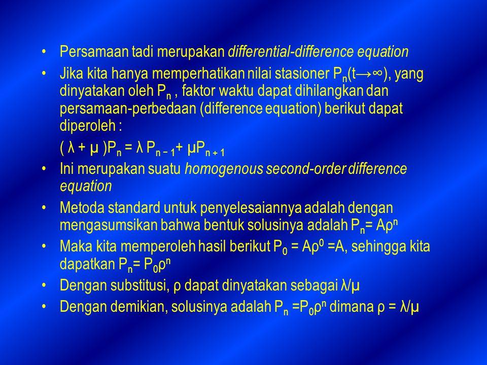 Persamaan tadi merupakan differential-difference equation Jika kita hanya memperhatikan nilai stasioner P n (t→∞), yang dinyatakan oleh P n, faktor waktu dapat dihilangkan dan persamaan-perbedaan (difference equation) berikut dapat diperoleh : ( λ + µ )P n = λ P n − 1 + µP n + 1 Ini merupakan suatu homogenous second-order difference equation Metoda standard untuk penyelesaiannya adalah dengan mengasumsikan bahwa bentuk solusinya adalah P n = Aρ n Maka kita memperoleh hasil berikut P 0 = Aρ 0 =A, sehingga kita dapatkan P n = P 0 ρ n Dengan substitusi, ρ dapat dinyatakan sebagai λ/µ Dengan demikian, solusinya adalah P n =P 0 ρ n dimana ρ = λ/µ