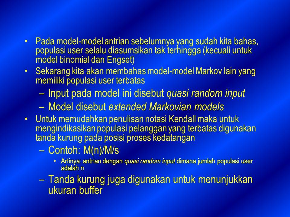 Pada model-model antrian sebelumnya yang sudah kita bahas, populasi user selalu diasumsikan tak terhingga (kecuali untuk model binomial dan Engset) Sekarang kita akan membahas model-model Markov lain yang memiliki populasi user terbatas –Input pada model ini disebut quasi random input –Model disebut extended Markovian models Untuk memudahkan penulisan notasi Kendall maka untuk mengindikasikan populasi pelanggan yang terbatas digunakan tanda kurung pada posisi proses kedatangan –Contoh: M(n)/M/s Artinya: antrian dengan quasi random input dimana jumlah populasi user adalah n –Tanda kurung juga digunakan untuk menunjukkan ukuran buffer