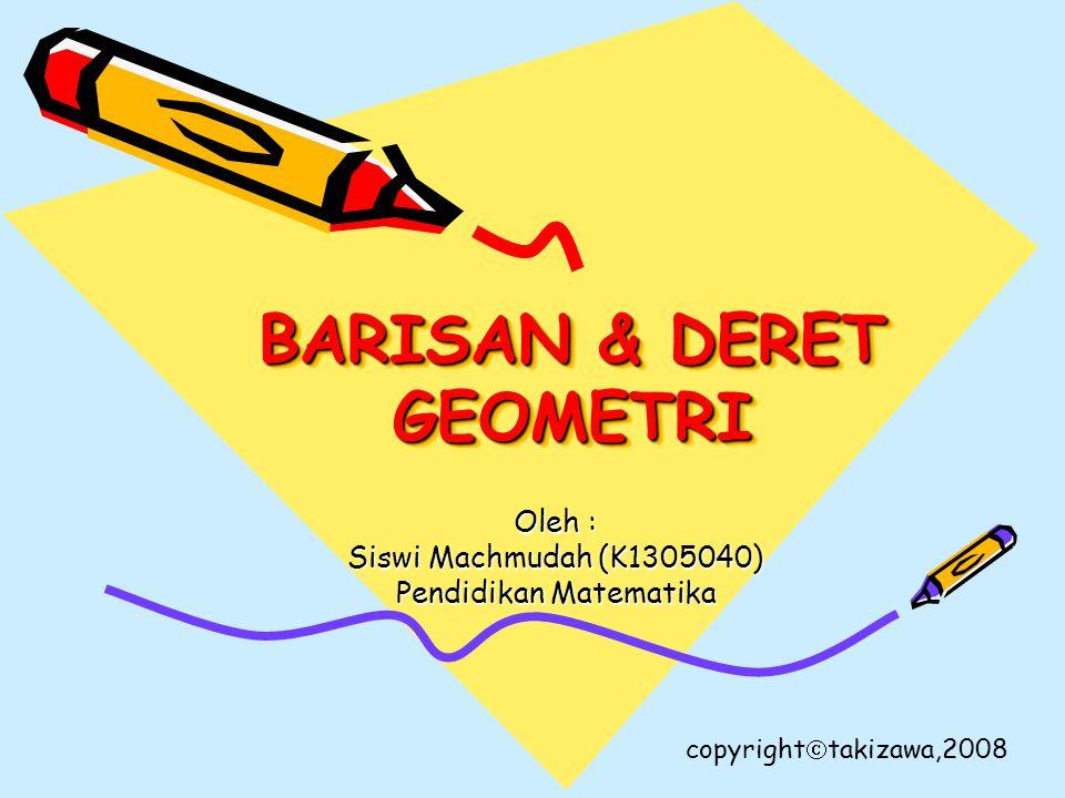 BARISAN & DERET GEOMETRI Oleh : Siswi Machmudah (K1305040) Pendidikan Matematika copyright  takizawa,2008