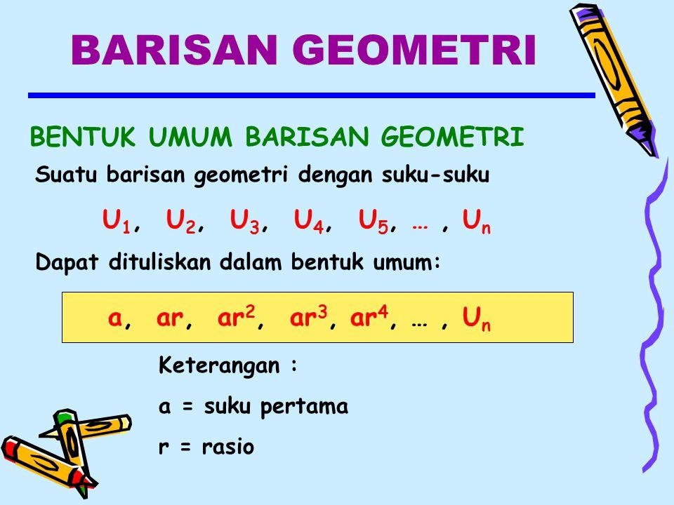 BARISAN GEOMETRI BENTUK UMUM BARISAN GEOMETRI Keterangan : a = suku pertama r = rasio a, ar, ar 2, ar 3, ar 4, …, U n Suatu barisan geometri dengan suku-suku U 1, U 2, U 3, U 4, U 5, …, U n Dapat dituliskan dalam bentuk umum: