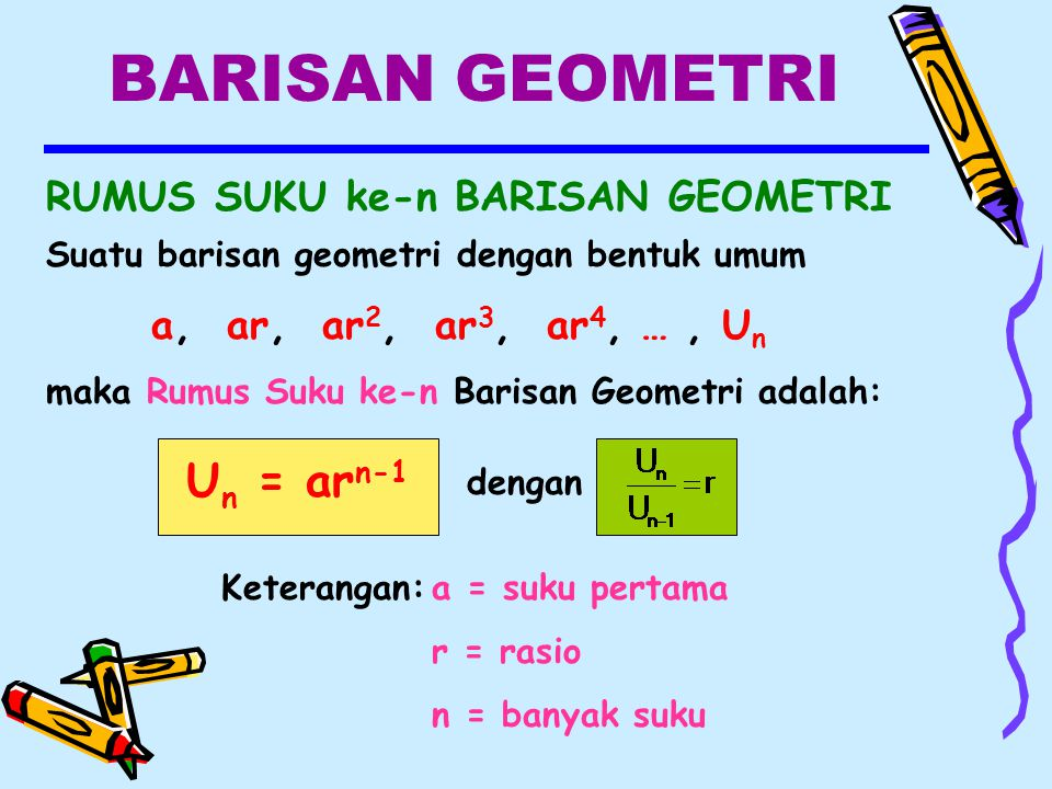 BARISAN GEOMETRI RUMUS SUKU ke-n BARISAN GEOMETRI U n = ar n-1 Keterangan:a = suku pertama r = rasio n = banyak suku dengan Suatu barisan geometri dengan bentuk umum a, ar, ar 2, ar 3, ar 4, …, U n maka Rumus Suku ke-n Barisan Geometri adalah: