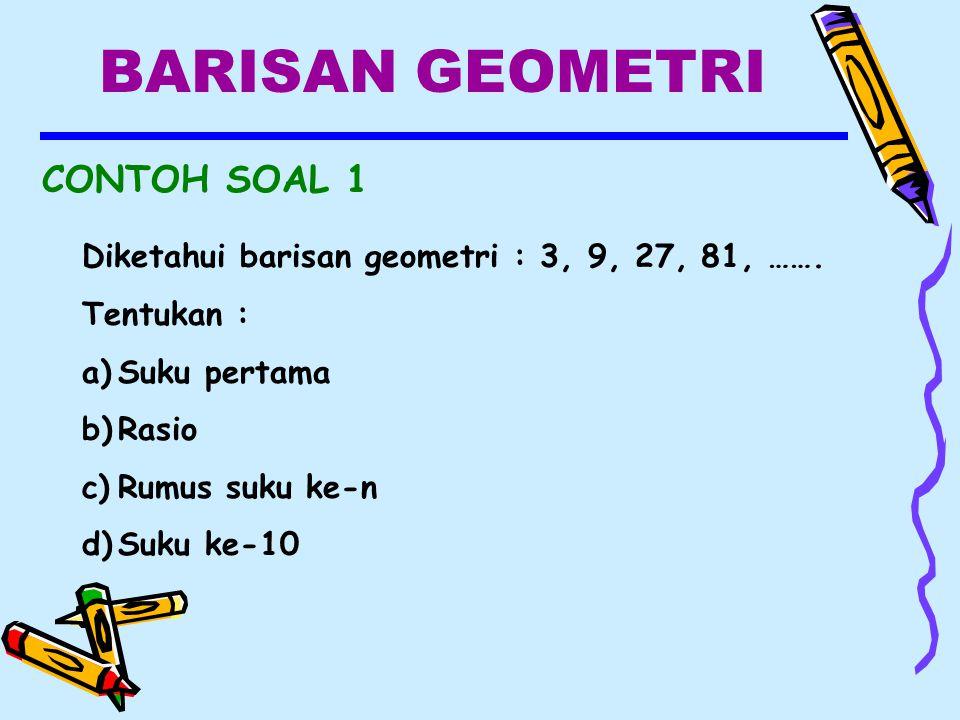 BARISAN GEOMETRI CONTOH SOAL 1 Diketahui barisan geometri : 3, 9, 27, 81, …….