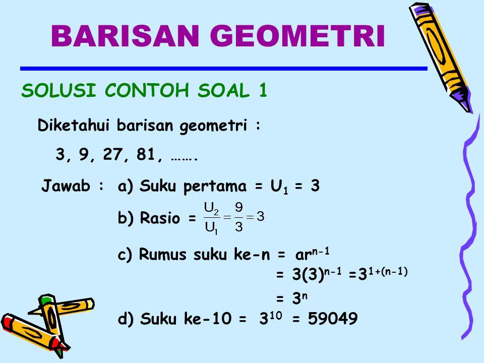 BARISAN GEOMETRI SOLUSI CONTOH SOAL 1 Diketahui barisan geometri : 3, 9, 27, 81, …….