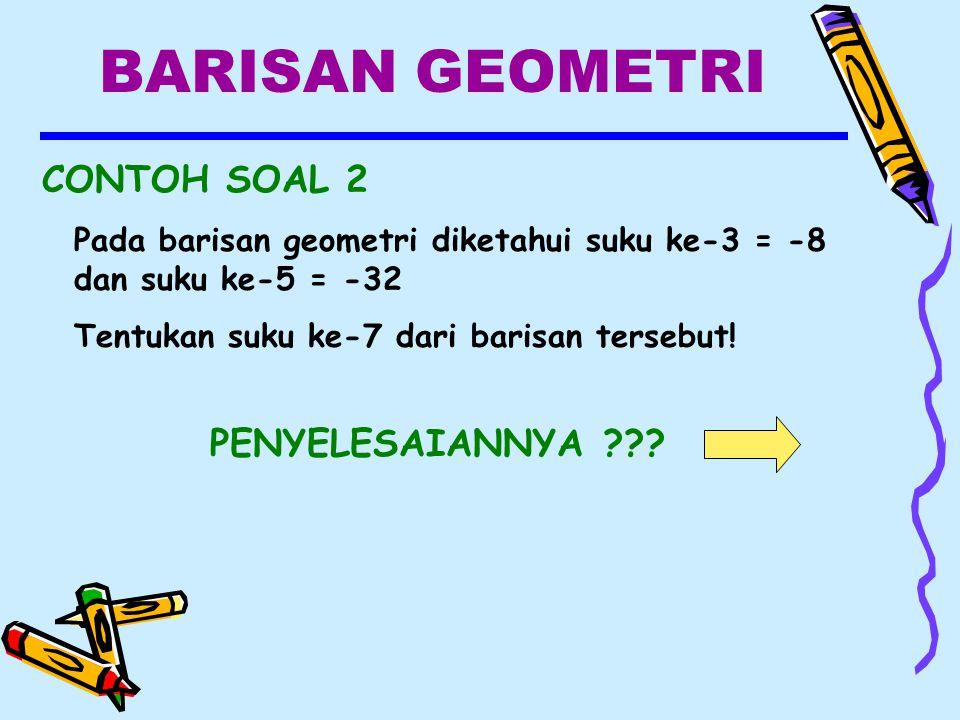 BARISAN GEOMETRI CONTOH SOAL 2 Pada barisan geometri diketahui suku ke-3 = -8 dan suku ke-5 = -32 Tentukan suku ke-7 dari barisan tersebut.