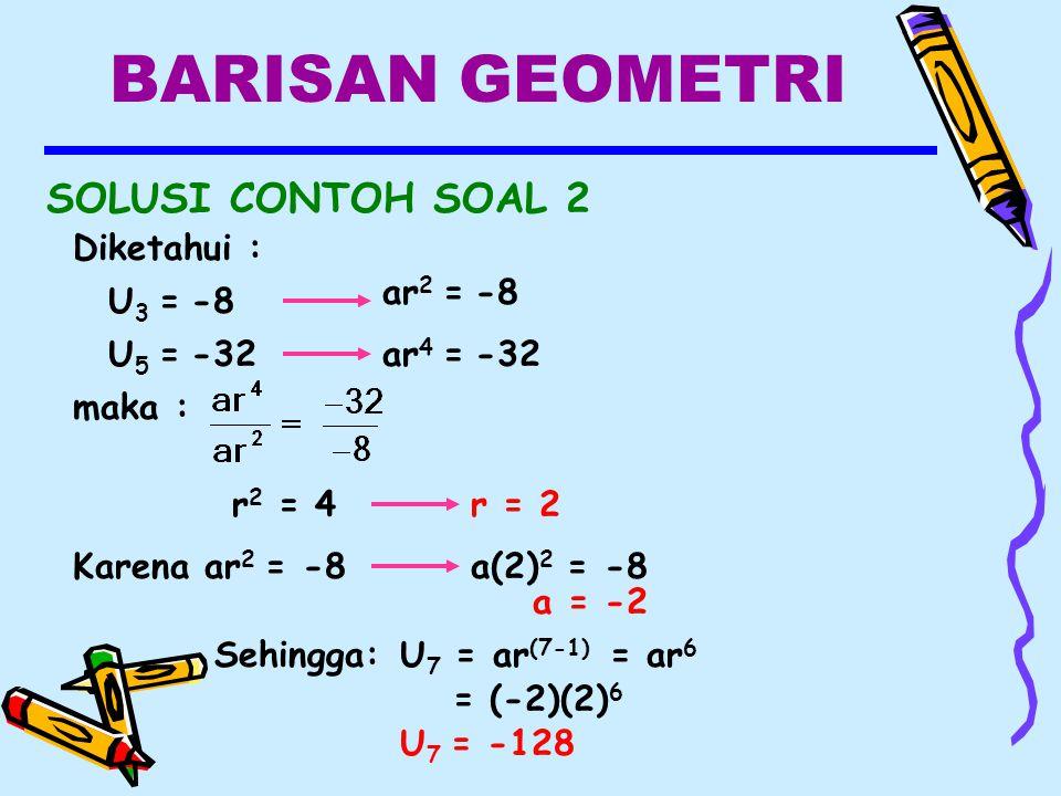 BARISAN GEOMETRI SOLUSI CONTOH SOAL 2 Diketahui : U 3 = -8 U 5 = -32ar 4 = -32 ar 2 = -8 maka : r 2 = 4r = 2 Karena ar 2 = -8a(2) 2 = -8 a = -2 Sehingga:U 7 = ar (7-1) = ar 6 = (-2)(2) 6 U 7 = -128