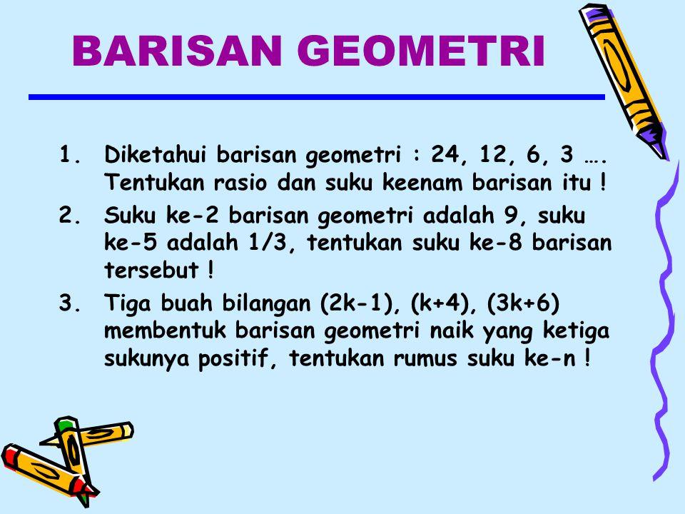 BARISAN GEOMETRI 1.Diketahui barisan geometri : 24, 12, 6, 3 ….