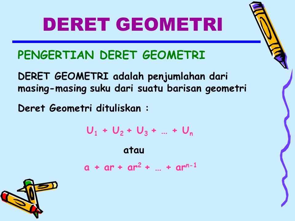 DERET GEOMETRI PENGERTIAN DERET GEOMETRI DERET GEOMETRI adalah penjumlahan dari masing-masing suku dari suatu barisan geometri Deret Geometri dituliskan : U 1 + U 2 + U 3 + … + U n atau a + ar + ar 2 + … + ar n-1