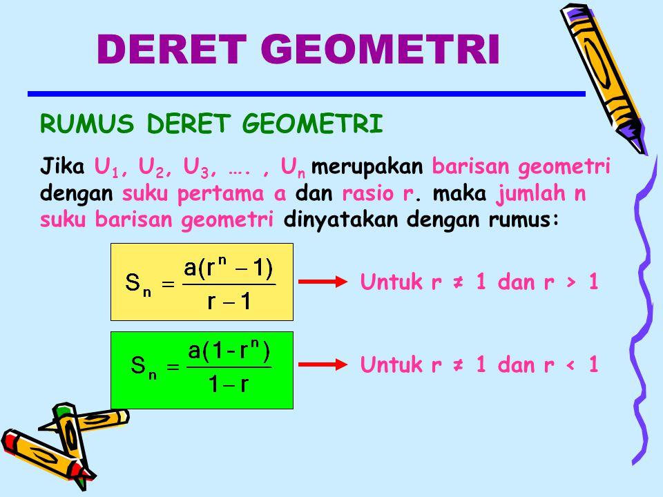 DERET GEOMETRI RUMUS DERET GEOMETRI Jika U 1, U 2, U 3, …., U n merupakan barisan geometri dengan suku pertama a dan rasio r.