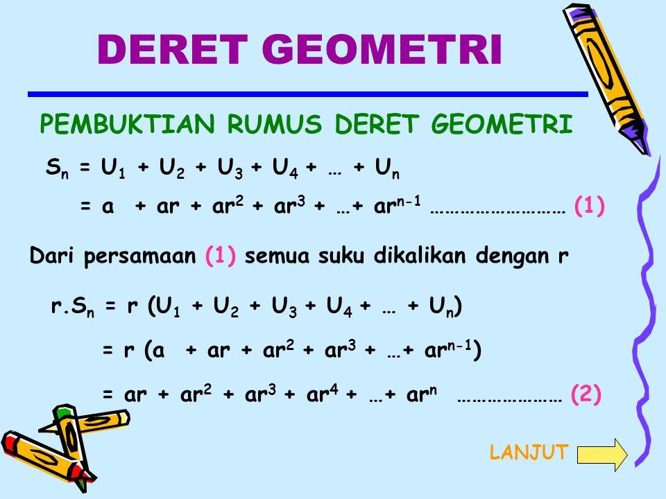 DERET GEOMETRI PEMBUKTIAN RUMUS DERET GEOMETRI S n = U 1 + U 2 + U 3 + U 4 + … + U n = a + ar + ar 2 + ar 3 + …+ ar n-1 ……………………… (1) Dari persamaan (1) semua suku dikalikan dengan r r.S n = r (U 1 + U 2 + U 3 + U 4 + … + U n ) = r (a + ar + ar 2 + ar 3 + …+ ar n-1 ) = ar + ar 2 + ar 3 + ar 4 + …+ ar n ………………… (2) LANJUT