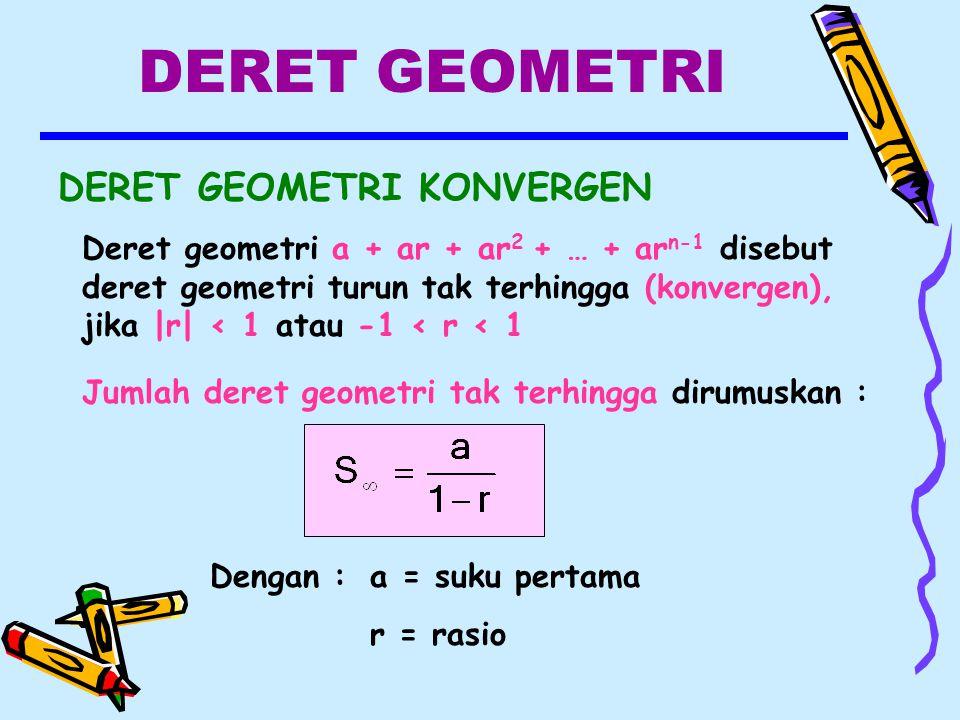 DERET GEOMETRI DERET GEOMETRI KONVERGEN Deret geometri a + ar + ar 2 + … + ar n-1 disebut deret geometri turun tak terhingga (konvergen), jika |r| < 1 atau -1 < r < 1 Jumlah deret geometri tak terhingga dirumuskan : Dengan :a = suku pertama r = rasio