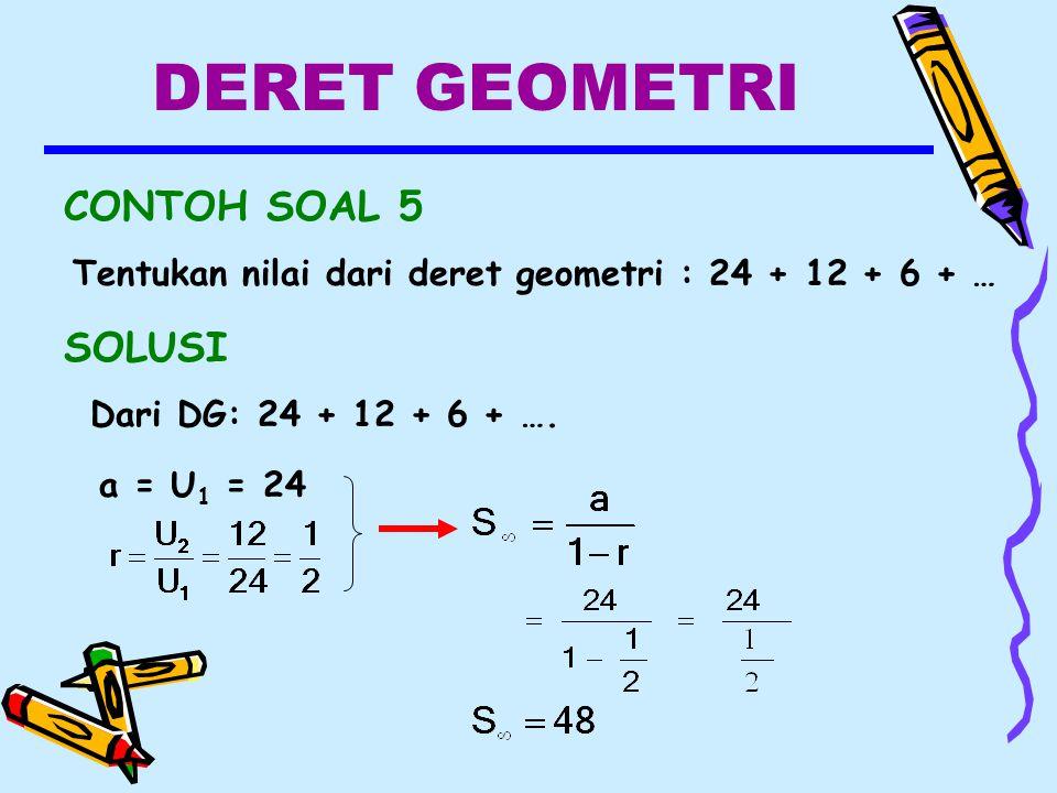 DERET GEOMETRI CONTOH SOAL 5 Tentukan nilai dari deret geometri : 24 + 12 + 6 + … SOLUSI Dari DG: 24 + 12 + 6 + ….
