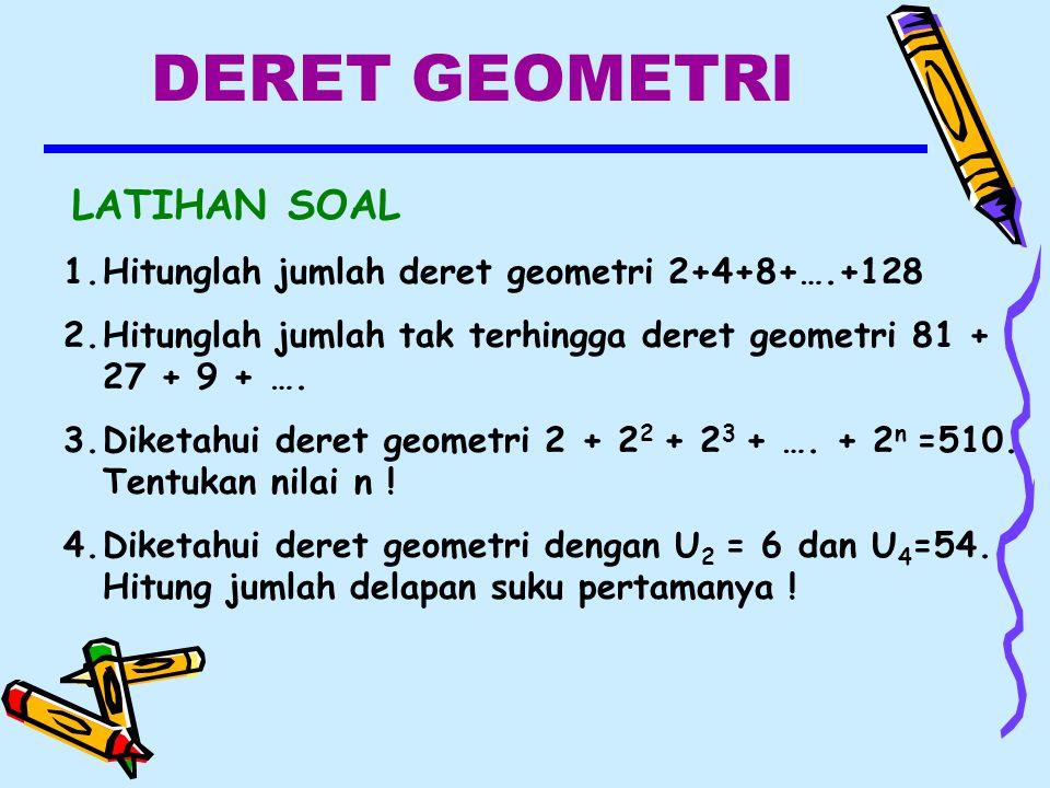 DERET GEOMETRI LATIHAN SOAL 1.Hitunglah jumlah deret geometri 2+4+8+….+128 2.Hitunglah jumlah tak terhingga deret geometri 81 + 27 + 9 + ….