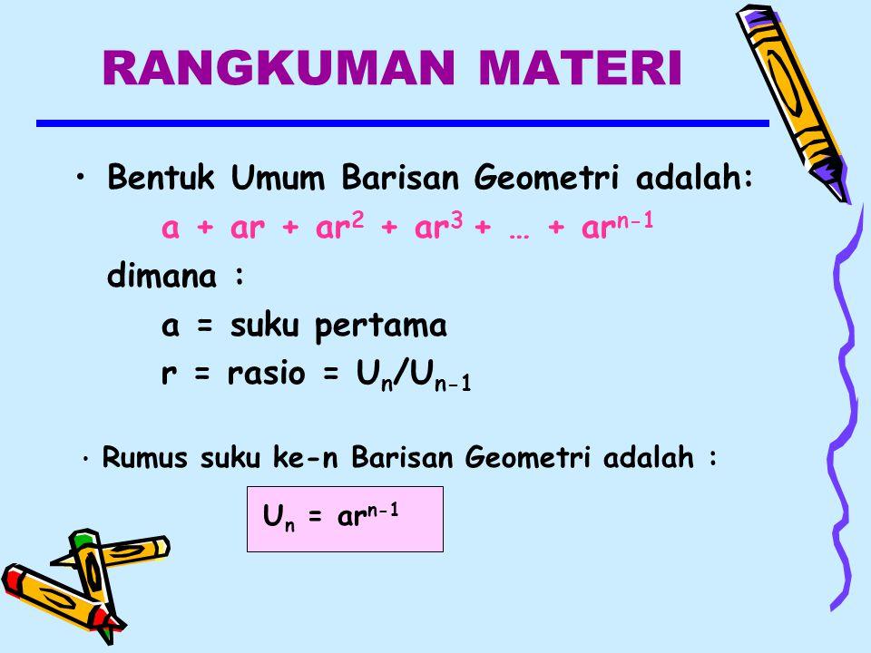 RANGKUMAN MATERI Bentuk Umum Barisan Geometri adalah: a + ar + ar 2 + ar 3 + … + ar n-1 dimana : a = suku pertama r = rasio = U n /U n-1 Rumus suku ke-n Barisan Geometri adalah : U n = ar n-1