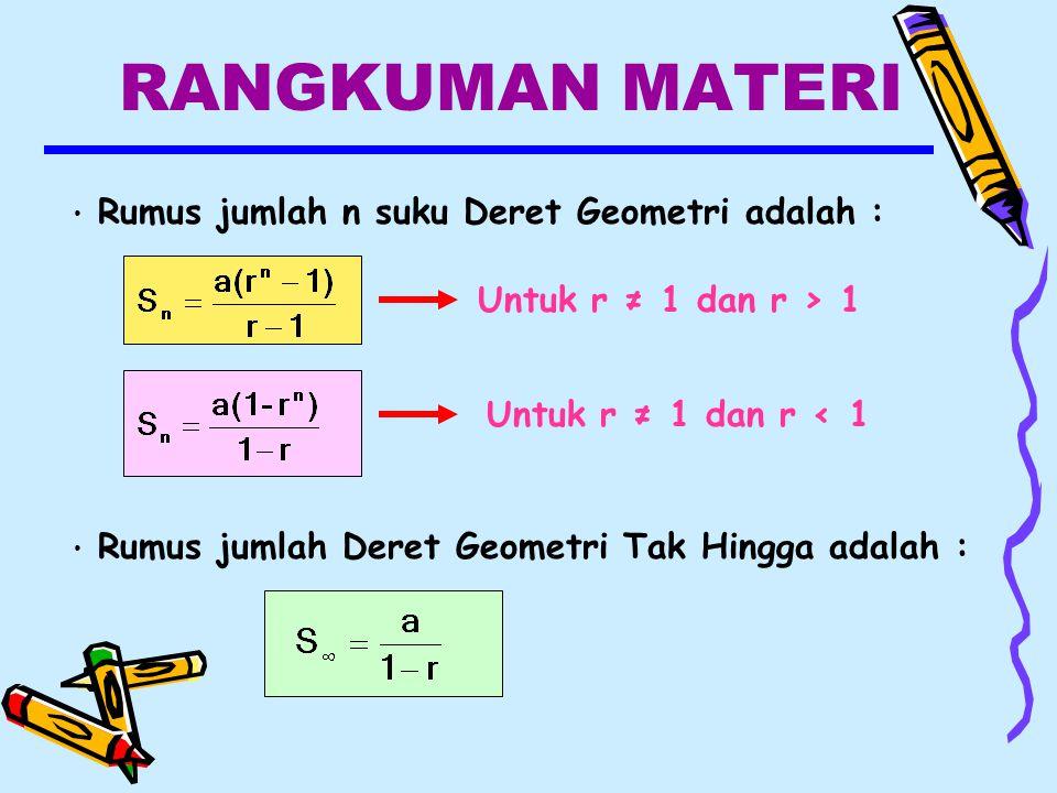 RANGKUMAN MATERI Rumus jumlah n suku Deret Geometri adalah : Untuk r ≠ 1 dan r > 1 Untuk r ≠ 1 dan r < 1 Rumus jumlah Deret Geometri Tak Hingga adalah :