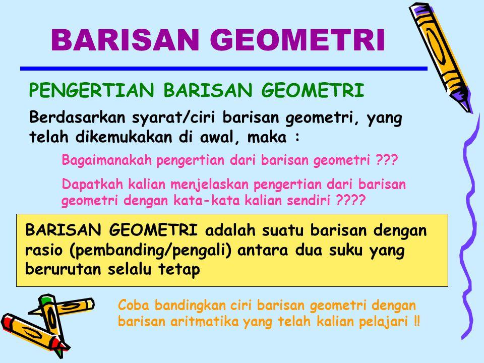 BARISAN GEOMETRI PENGERTIAN BARISAN GEOMETRI Berdasarkan syarat/ciri barisan geometri, yang telah dikemukakan di awal, maka : Bagaimanakah pengertian dari barisan geometri ??.