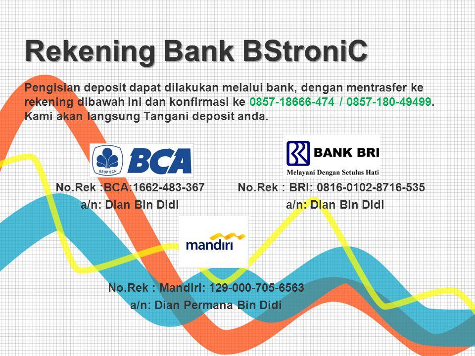 No.Rek :BCA:1662-483-367 a/n: Dian Bin Didi No.Rek : BRI: 0816-0102-8716-535 a/n: Dian Bin Didi No.Rek : Mandiri: 129-000-705-6563 a/n: Dian Permana Bin Didi Rekening Bank BStroniC Pengisian deposit dapat dilakukan melalui bank, dengan mentrasfer ke rekening dibawah ini dan konfirmasi ke 0857-18666-474 / 0857-180-49499.