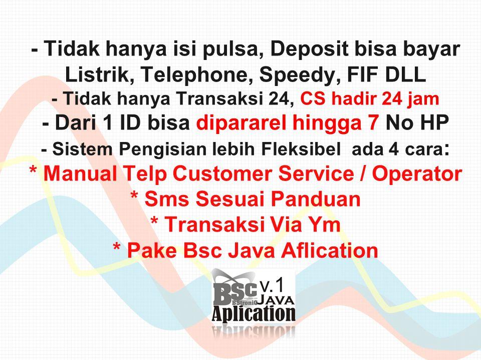 - Tidak hanya isi pulsa, Deposit bisa bayar Listrik, Telephone, Speedy, FIF DLL - Tidak hanya Transaksi 24, CS hadir 24 jam - Dari 1 ID bisa dipararel hingga 7 No HP - Sistem Pengisian lebih Fleksibel ada 4 cara : * Manual Telp Customer Service / Operator * Sms Sesuai Panduan * Transaksi Via Ym * Pake Bsc Java Aflication