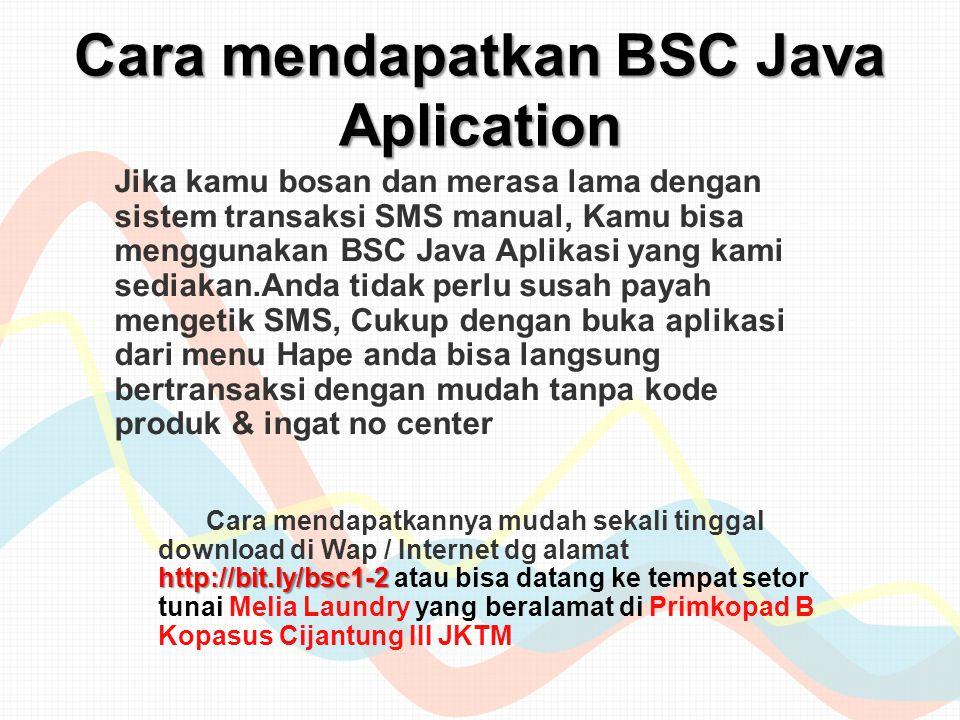 Cara mendapatkan BSC Java Aplication Jika kamu bosan dan merasa lama dengan sistem transaksi SMS manual, Kamu bisa menggunakan BSC Java Aplikasi yang kami sediakan.Anda tidak perlu susah payah mengetik SMS, Cukup dengan buka aplikasi dari menu Hape anda bisa langsung bertransaksi dengan mudah tanpa kode produk & ingat no center http://bit.ly/bsc1-2 Cara mendapatkannya mudah sekali tinggal download di Wap / Internet dg alamat http://bit.ly/bsc1-2 atau bisa datang ke tempat setor tunai Melia Laundry yang beralamat di Primkopad B Kopasus Cijantung III JKTM
