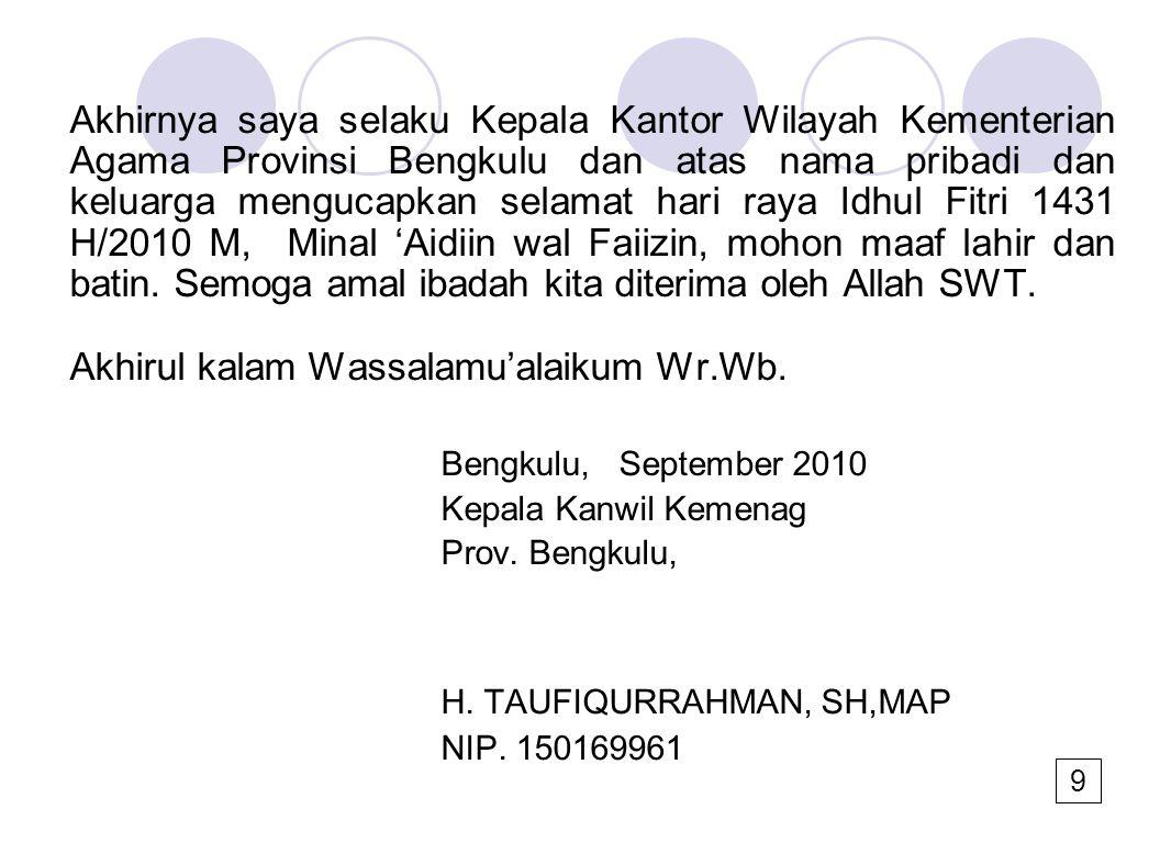 Akhirnya saya selaku Kepala Kantor Wilayah Kementerian Agama Provinsi Bengkulu dan atas nama pribadi dan keluarga mengucapkan selamat hari raya Idhul Fitri 1431 H/2010 M, Minal 'Aidiin wal Faiizin, mohon maaf lahir dan batin.