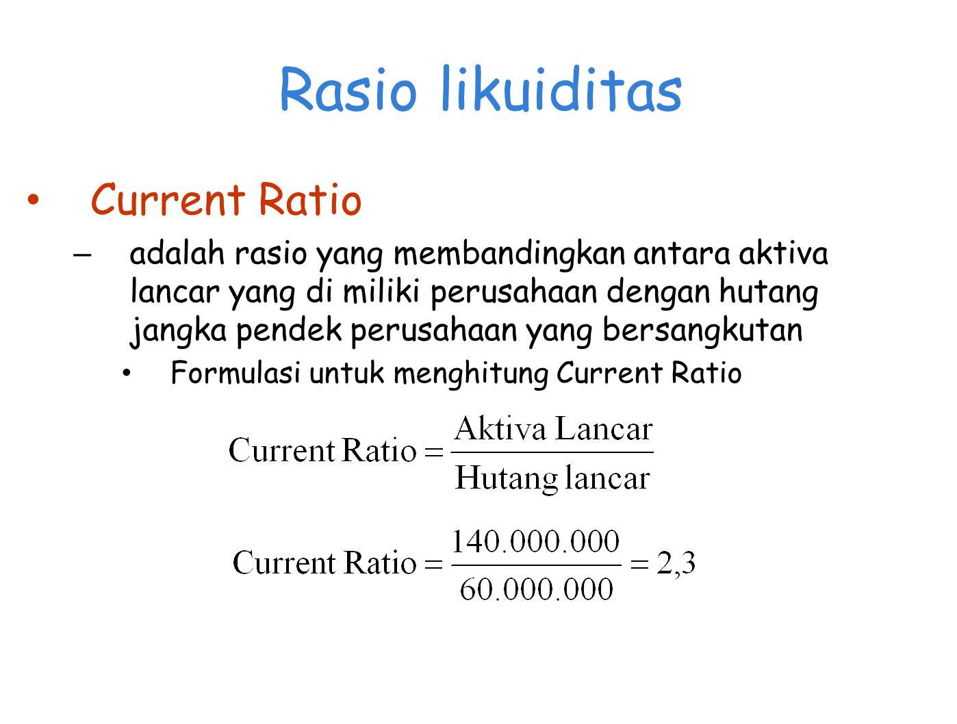 Rasio likuiditas Current Ratio – adalah rasio yang membandingkan antara aktiva lancar yang di miliki perusahaan dengan hutang jangka pendek perusahaan yang bersangkutan Formulasi untuk menghitung Current Ratio