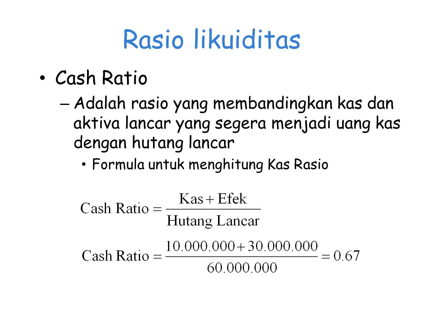 Rasio likuiditas Cash Ratio – Adalah rasio yang membandingkan kas dan aktiva lancar yang segera menjadi uang kas dengan hutang lancar Formula untuk menghitung Kas Rasio