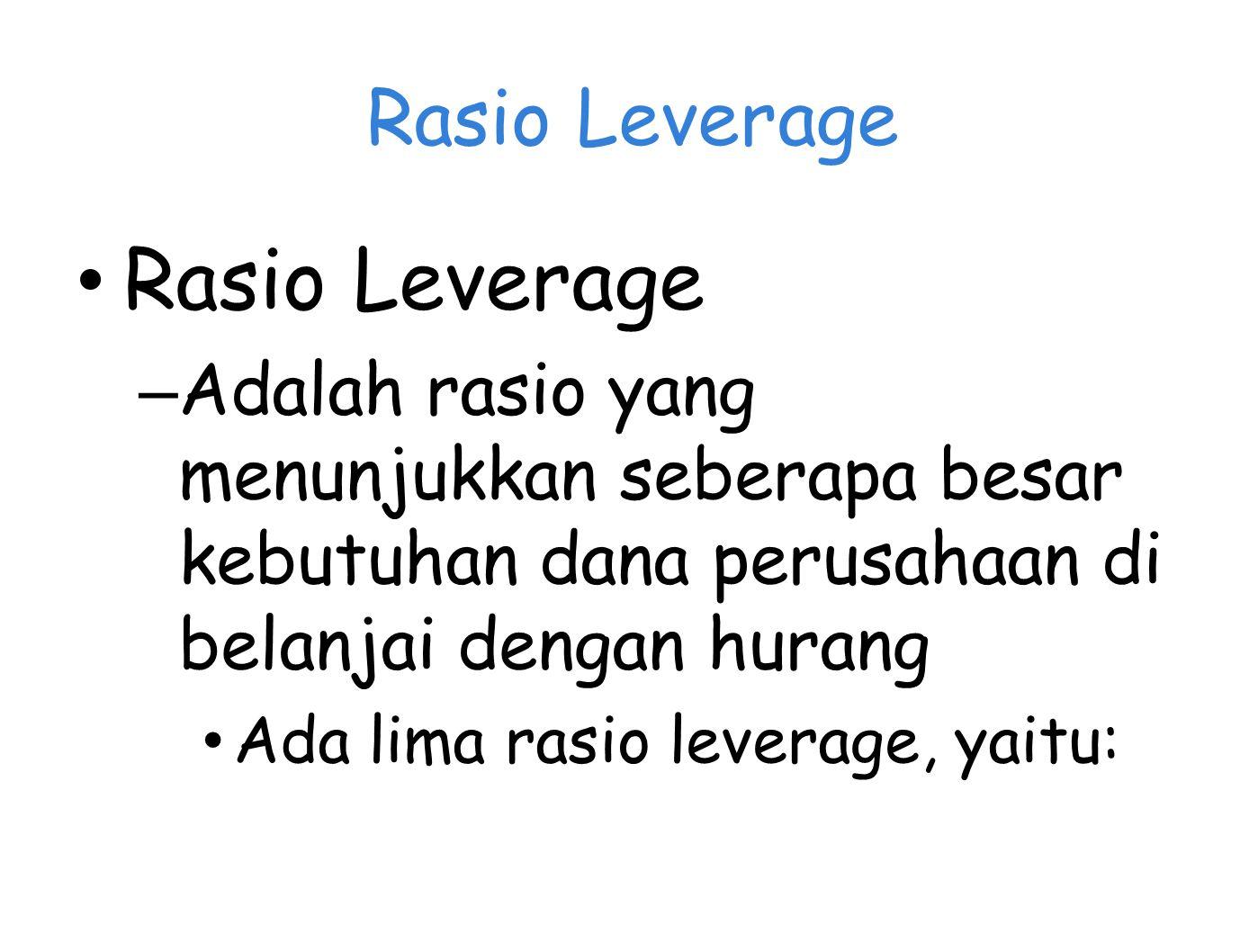 Rasio Leverage – Adalah rasio yang menunjukkan seberapa besar kebutuhan dana perusahaan di belanjai dengan hurang Ada lima rasio leverage, yaitu: